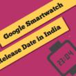 google smartwatch release date in india